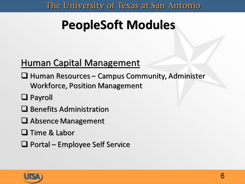 PeopleSoft Modules Human Capital Management   Human Resources – Campus Community, Administer Workforce, Position Management   Payroll   Benefits Administration   Absence Management   Time & Labor   Portal – Employee Self Service Human Capital Management   Human Resources – Campus Community, Administer Workforce, Position Management   Payroll   Benefits Administration   Absence Management   Time & Labor   Portal – Employee Self Service 6