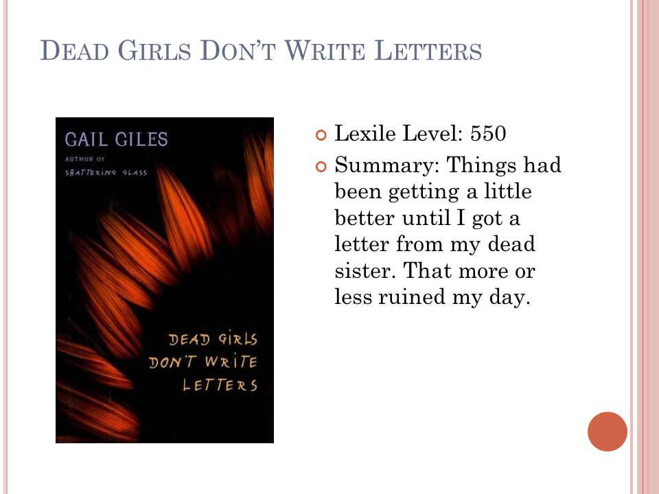 D EAD G IRLS D ON ' T W RITE L ETTERS Lexile Level: 550 Summary: Things had been getting a little better until I got a letter from my dead sister.