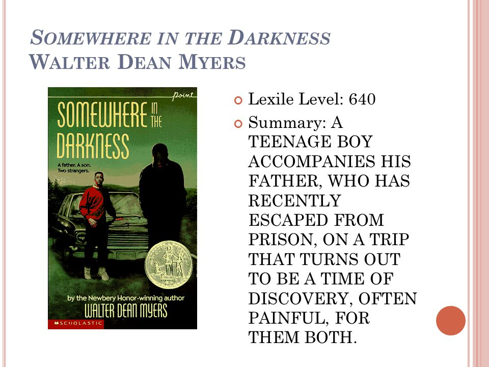 S OMEWHERE IN THE D ARKNESS W ALTER D EAN M YERS Lexile Level: 640 Summary: A TEENAGE BOY ACCOMPANIES HIS FATHER, WHO HAS RECENTLY ESCAPED FROM PRISON, ON A TRIP THAT TURNS OUT TO BE A TIME OF DISCOVERY, OFTEN PAINFUL, FOR THEM BOTH.