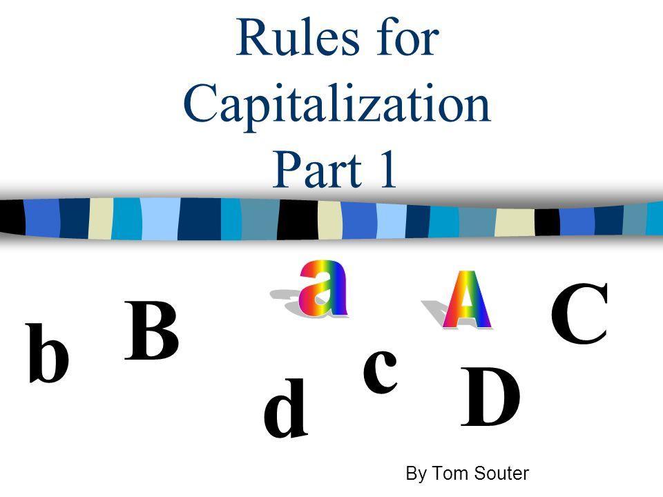 Rules for Capitalization Part 1 b B D d C c By Tom Souter