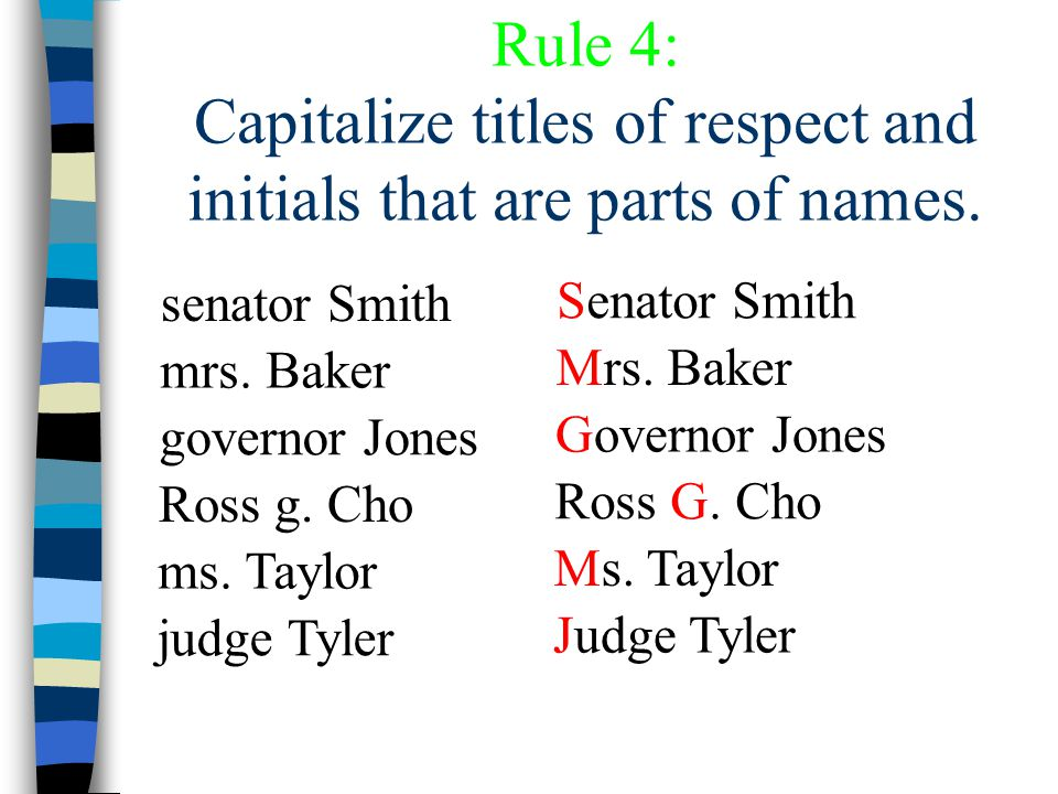 Rule 4: Capitalize titles of respect and initials that are parts of names. senator Smith mrs. Baker governor Jones Ross g. Cho ms. Taylor judge Tyler
