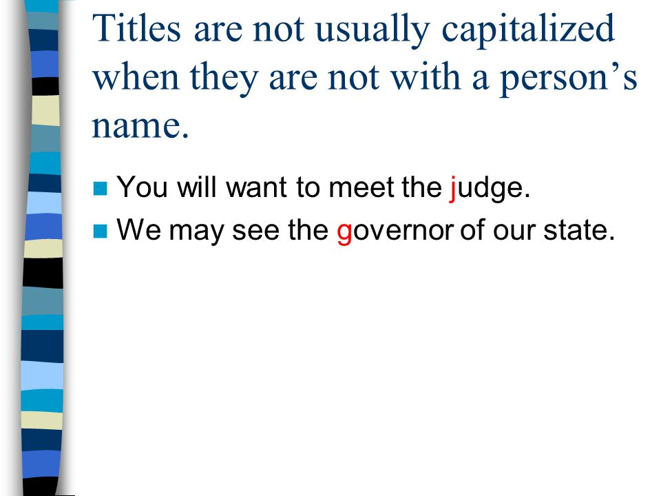 Titles are not usually capitalized when they are not with a person's name. You will want to meet the judge. We may see the governor of our state.