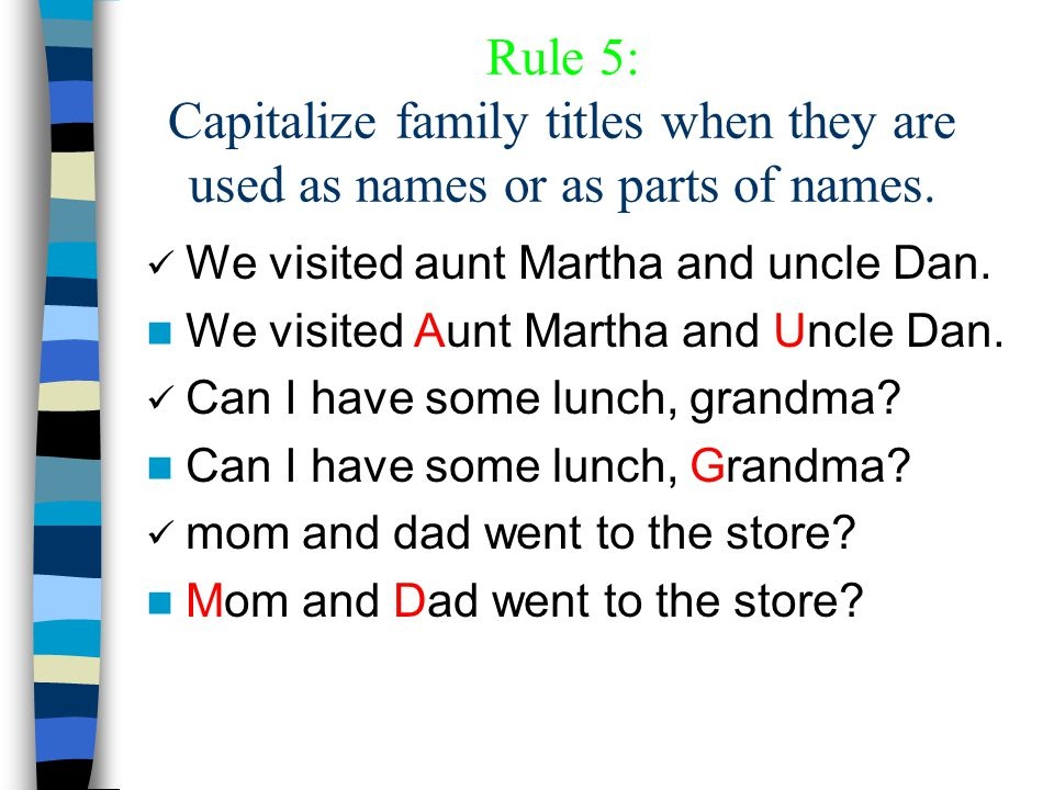 Rule 5: Capitalize family titles when they are used as names or as parts of names. We visited aunt Martha and uncle Dan. We visited Aunt Martha and Un