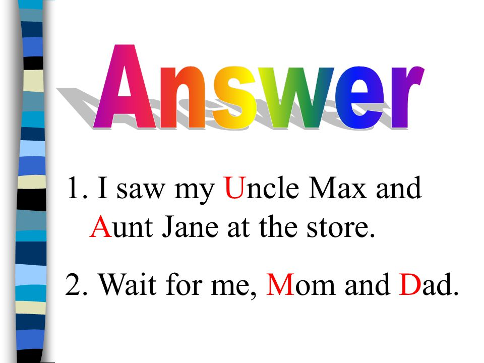 1. I saw my Uncle Max and Aunt Jane at the store. 2. Wait for me, Mom and Dad.