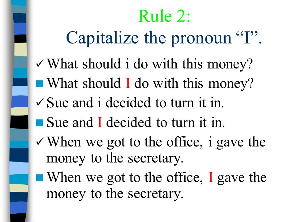 Rule 2: Capitalize the pronoun I . What should i do with this money.