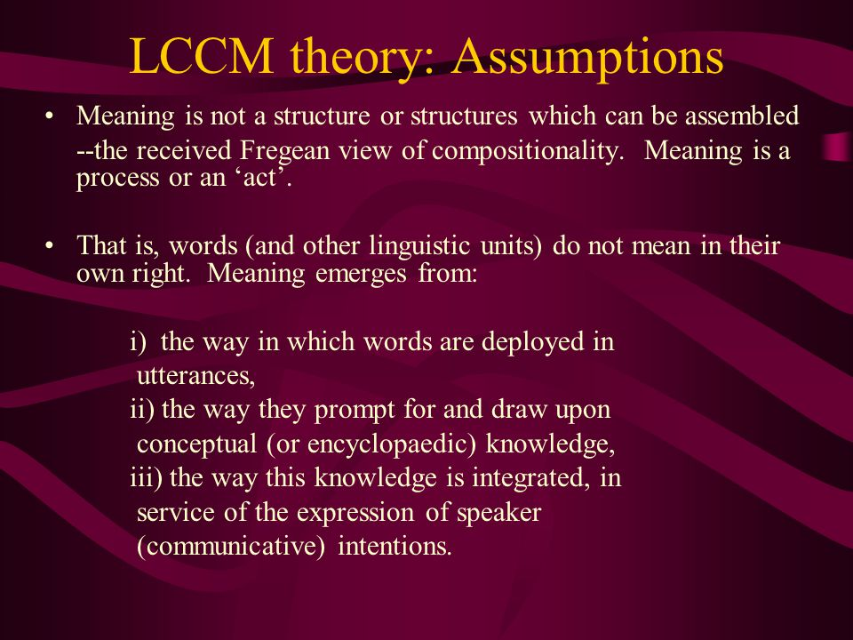 LCCM theory: Assumptions Meaning is not a structure or structures which can be assembled --the received Fregean view of compositionality.