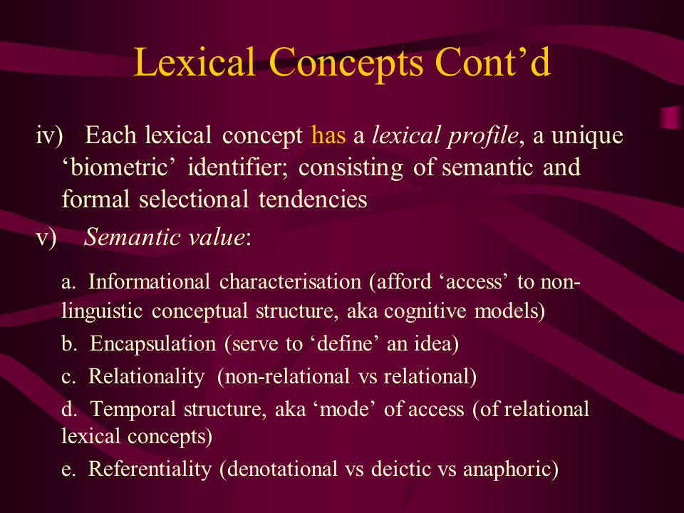 Lexical Concepts Cont'd iv) Each lexical concept has a lexical profile, a unique 'biometric' identifier; consisting of semantic and formal selectional tendencies v) Semantic value: a.