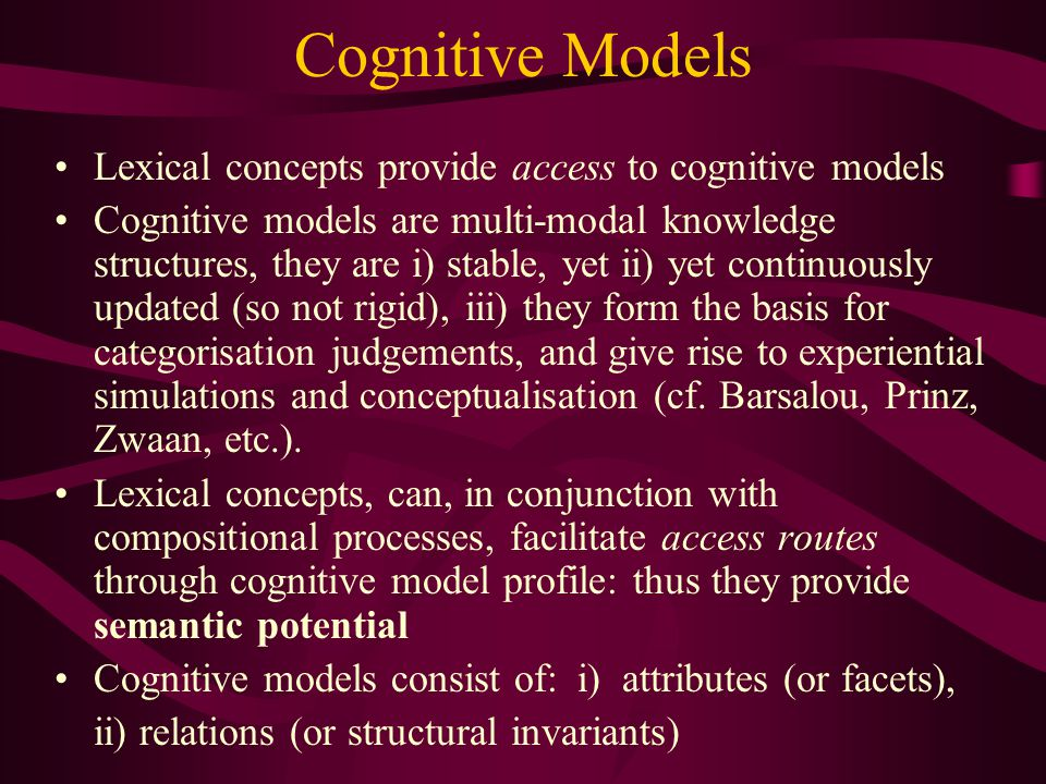 Cognitive Models Lexical concepts provide access to cognitive models Cognitive models are multi-modal knowledge structures, they are i) stable, yet ii) yet continuously updated (so not rigid), iii) they form the basis for categorisation judgements, and give rise to experiential simulations and conceptualisation (cf.