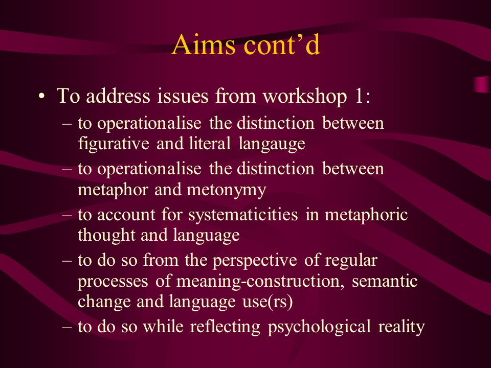 Aims cont'd To address issues from workshop 1: –to operationalise the distinction between figurative and literal langauge –to operationalise the distinction between metaphor and metonymy –to account for systematicities in metaphoric thought and language –to do so from the perspective of regular processes of meaning-construction, semantic change and language use(rs) –to do so while reflecting psychological reality