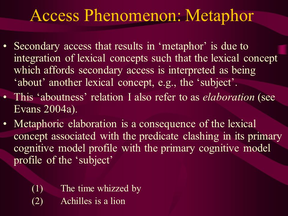 Access Phenomenon: Metaphor Secondary access that results in 'metaphor' is due to integration of lexical concepts such that the lexical concept which affords secondary access is interpreted as being 'about' another lexical concept, e.g., the 'subject'.