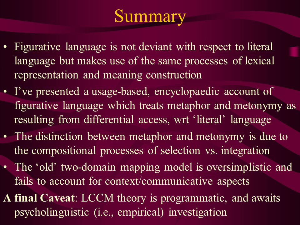 Summary Figurative language is not deviant with respect to literal language but makes use of the same processes of lexical representation and meaning construction I've presented a usage-based, encyclopaedic account of figurative language which treats metaphor and metonymy as resulting from differential access, wrt 'literal' language The distinction between metaphor and metonymy is due to the compositional processes of selection vs.