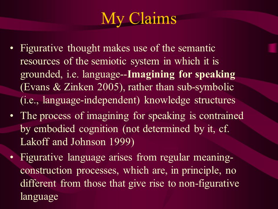 My Claims Figurative thought makes use of the semantic resources of the semiotic system in which it is grounded, i.e.