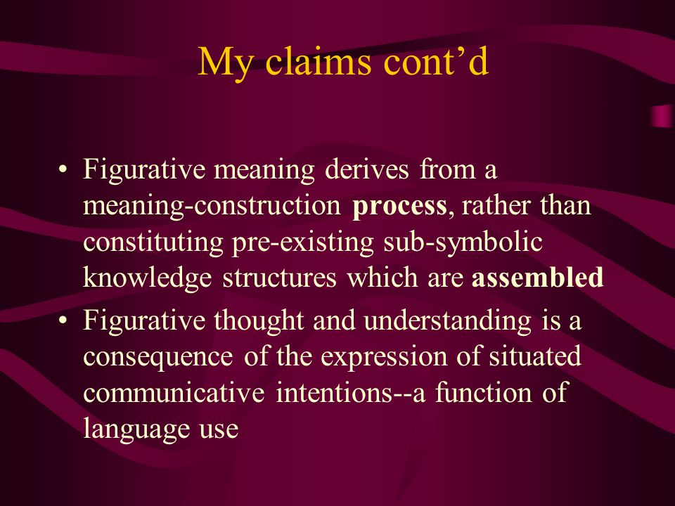 My claims cont'd Figurative meaning derives from a meaning-construction process, rather than constituting pre-existing sub-symbolic knowledge structures which are assembled Figurative thought and understanding is a consequence of the expression of situated communicative intentions--a function of language use