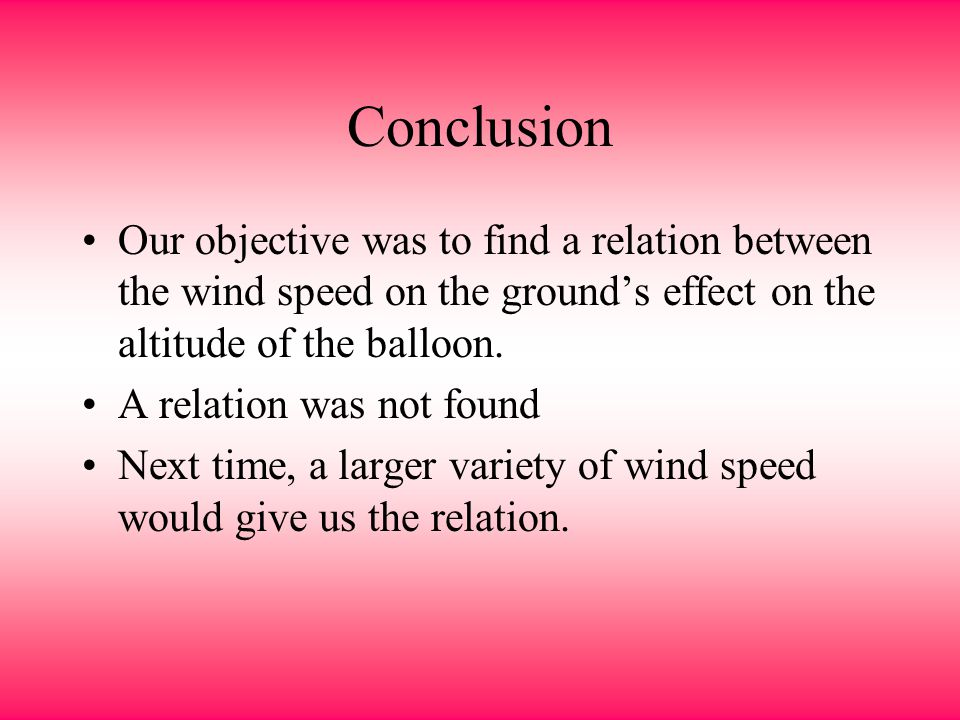 Conclusion Our objective was to find a relation between the wind speed on the ground's effect on the altitude of the balloon.