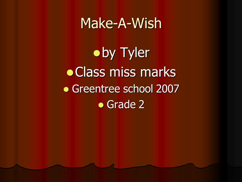 Make-A-Wish by Tyler by Tyler Class miss marks Class miss marks Greentree school 2007 Greentree school 2007 Grade 2 Grade 2