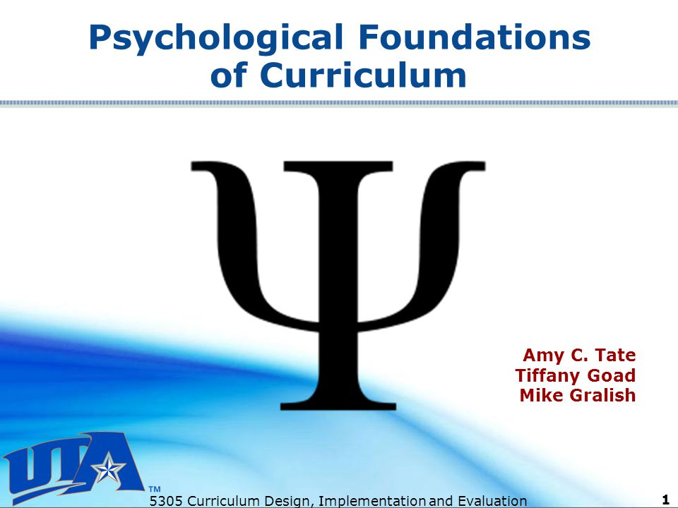 5305 Curriculum Design, Implementation and Evaluation 1 Psychological Foundations of Curriculum Amy C.
