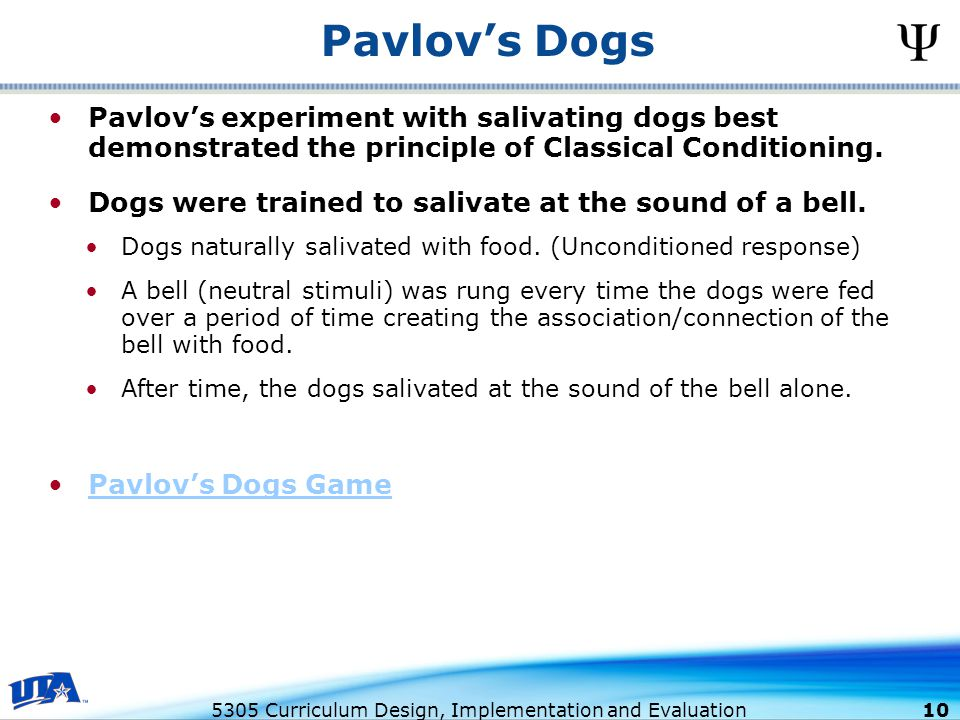 5305 Curriculum Design, Implementation and Evaluation 10 Pavlov's experiment with salivating dogs best demonstrated the principle of Classical Conditioning.