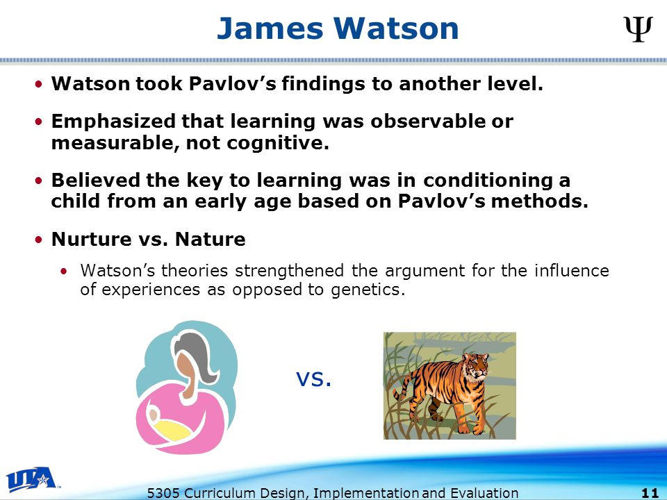 5305 Curriculum Design, Implementation and Evaluation 11 James Watson Watson took Pavlov's findings to another level.