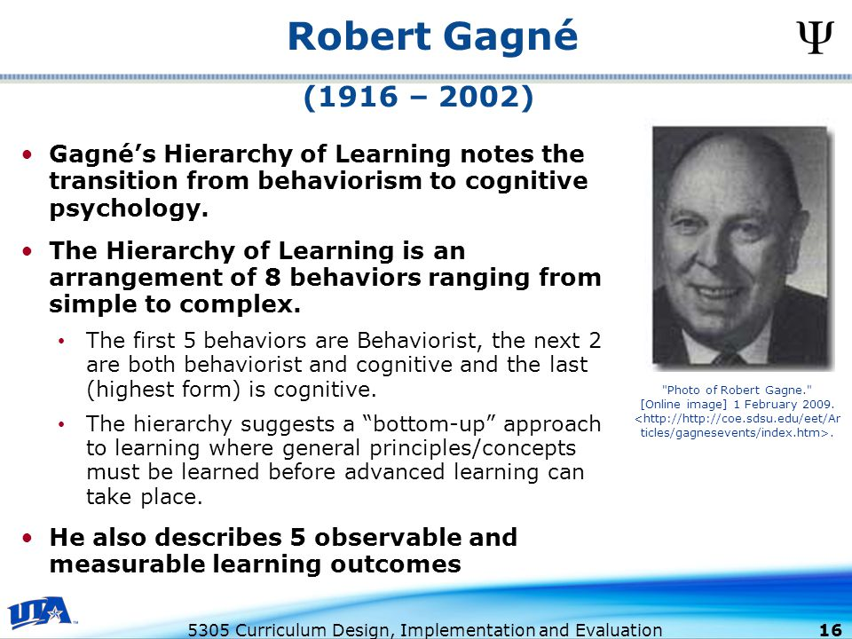 5305 Curriculum Design, Implementation and Evaluation 16 Robert Gagné Gagné's Hierarchy of Learning notes the transition from behaviorism to cognitive psychology.