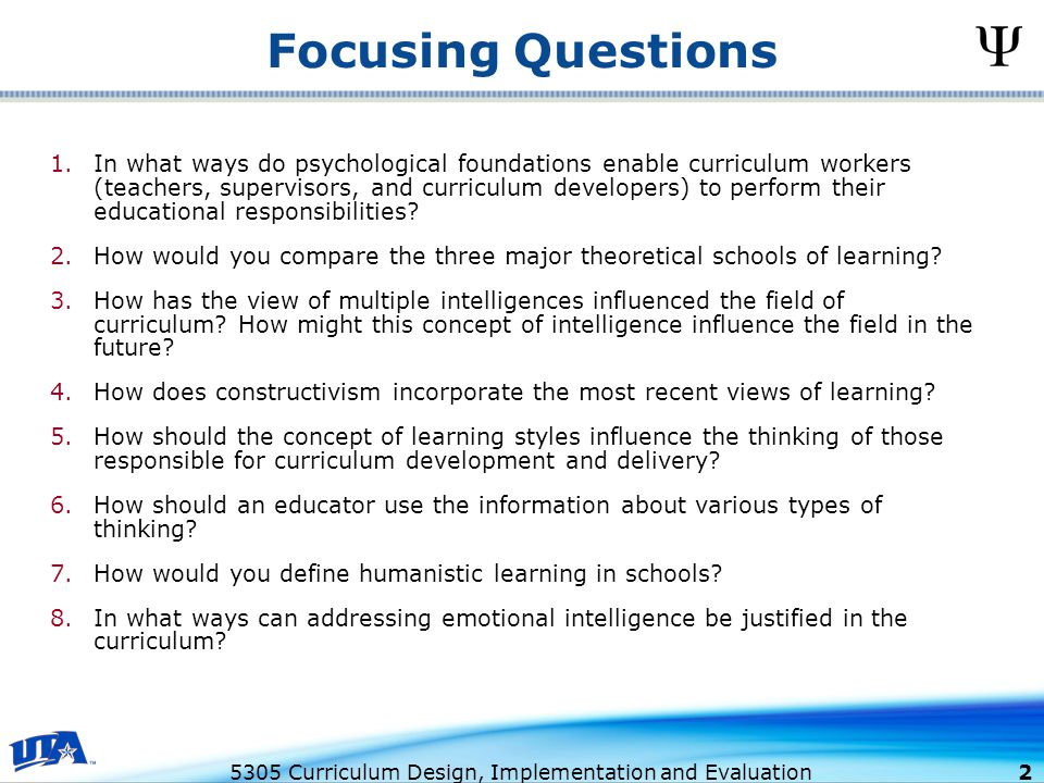 5305 Curriculum Design, Implementation and Evaluation 2 Focusing Questions 1.In what ways do psychological foundations enable curriculum workers (teachers, supervisors, and curriculum developers) to perform their educational responsibilities.