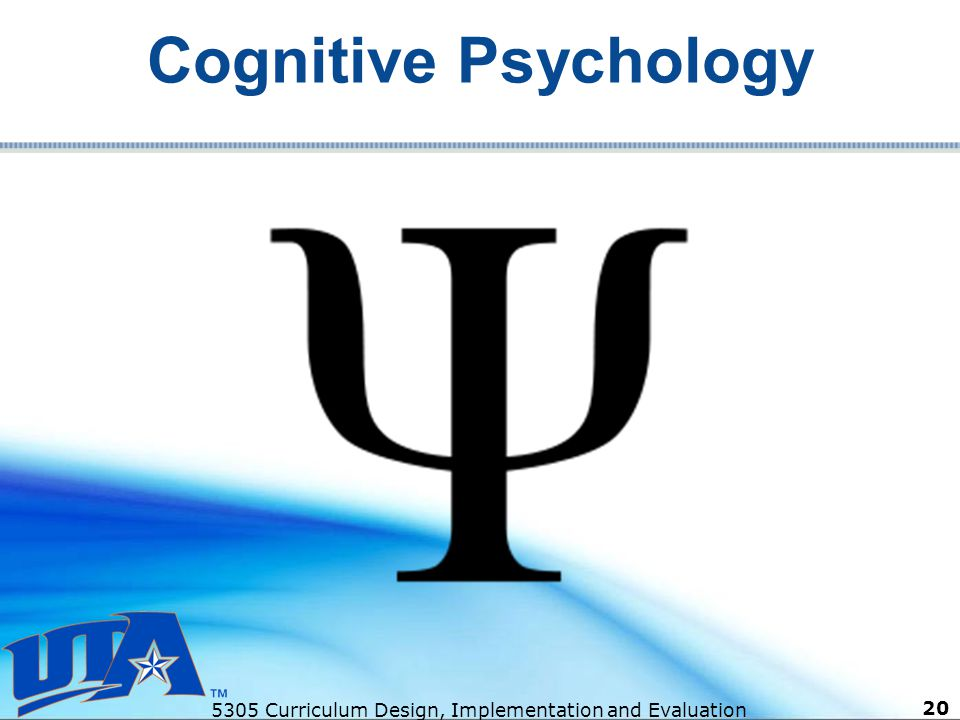 5305 Curriculum Design, Implementation and Evaluation 20 Cognitive Psychology