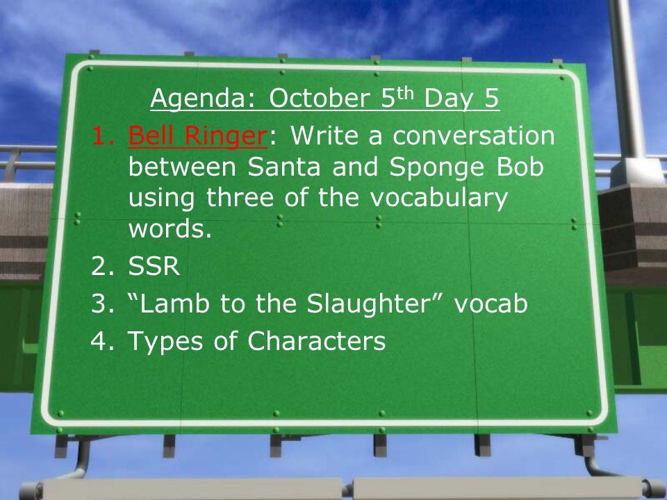 Agenda: October 5 th Day 5 1.Bell Ringer: Write a conversation between Santa and Sponge Bob using three of the vocabulary words.