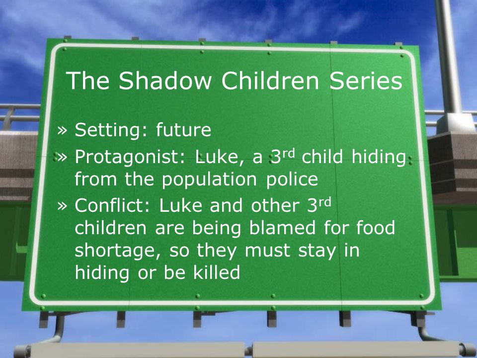 The Shadow Children Series »Setting: future »Protagonist: Luke, a 3 rd child hiding from the population police »Conflict: Luke and other 3 rd children are being blamed for food shortage, so they must stay in hiding or be killed