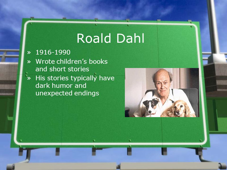 Roald Dahl »1916-1990 »Wrote children's books and short stories »His stories typically have dark humor and unexpected endings