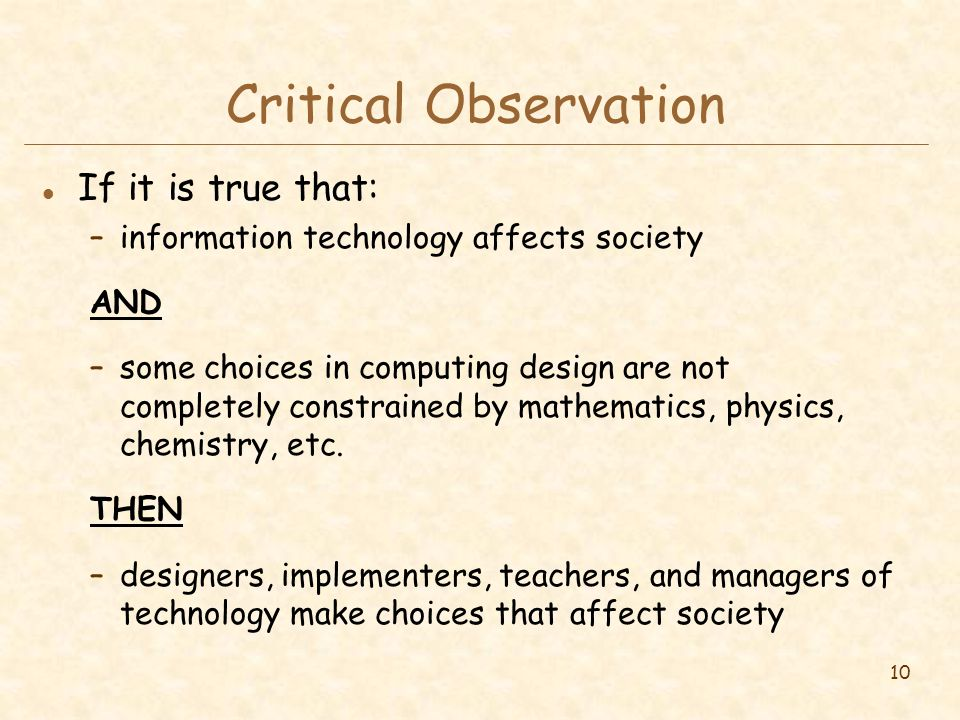 10 Critical Observation l If it is true that: –information technology affects society AND –some choices in computing design are not completely constrained by mathematics, physics, chemistry, etc.