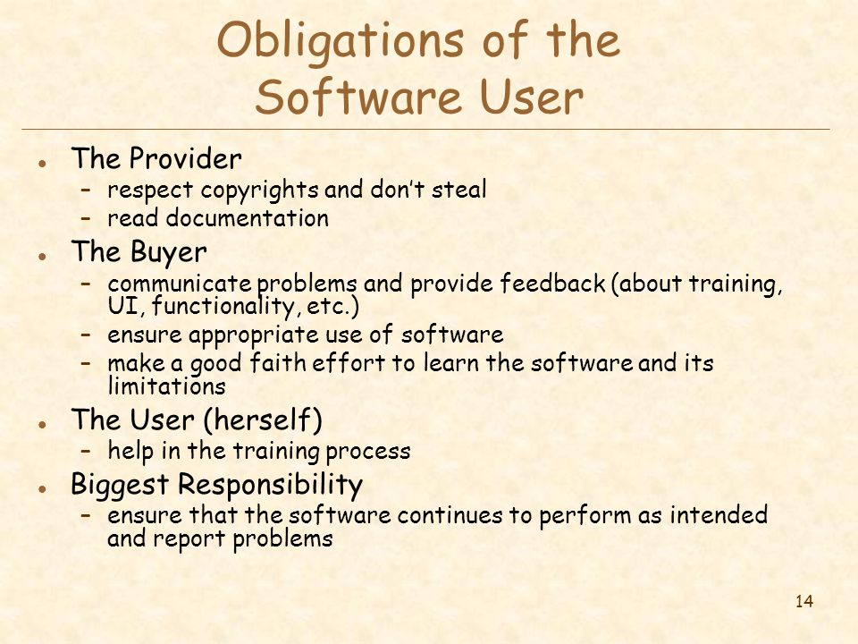 14 Obligations of the Software User l The Provider –respect copyrights and don't steal –read documentation l The Buyer –communicate problems and provide feedback (about training, UI, functionality, etc.) –ensure appropriate use of software –make a good faith effort to learn the software and its limitations l The User (herself) –help in the training process l Biggest Responsibility –ensure that the software continues to perform as intended and report problems