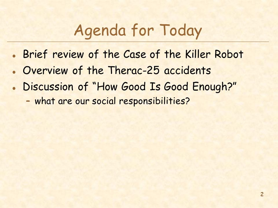 2 Agenda for Today l Brief review of the Case of the Killer Robot l Overview of the Therac-25 accidents l Discussion of How Good Is Good Enough –what are our social responsibilities