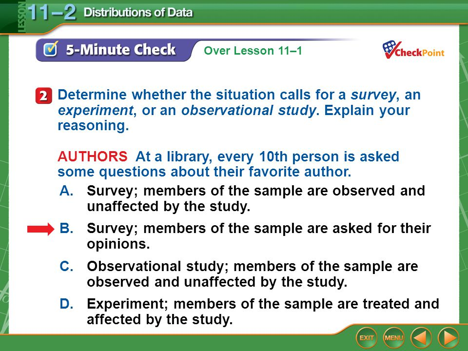 Over Lesson 11–1 5-Minute Check 2 A.Survey; members of the sample are observed and unaffected by the study. B.Survey; members of the sample are asked