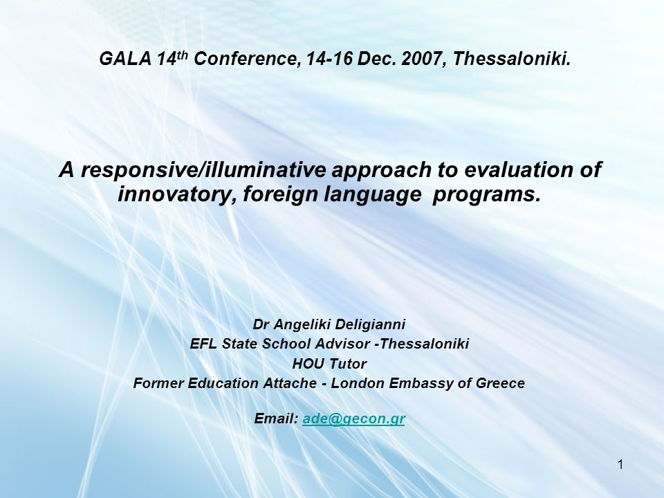 1 GALA 14 th Conference, 14-16 Dec. 2007, Thessaloniki. A responsive/illuminative approach to evaluation of innovatory, foreign language programs. Dr
