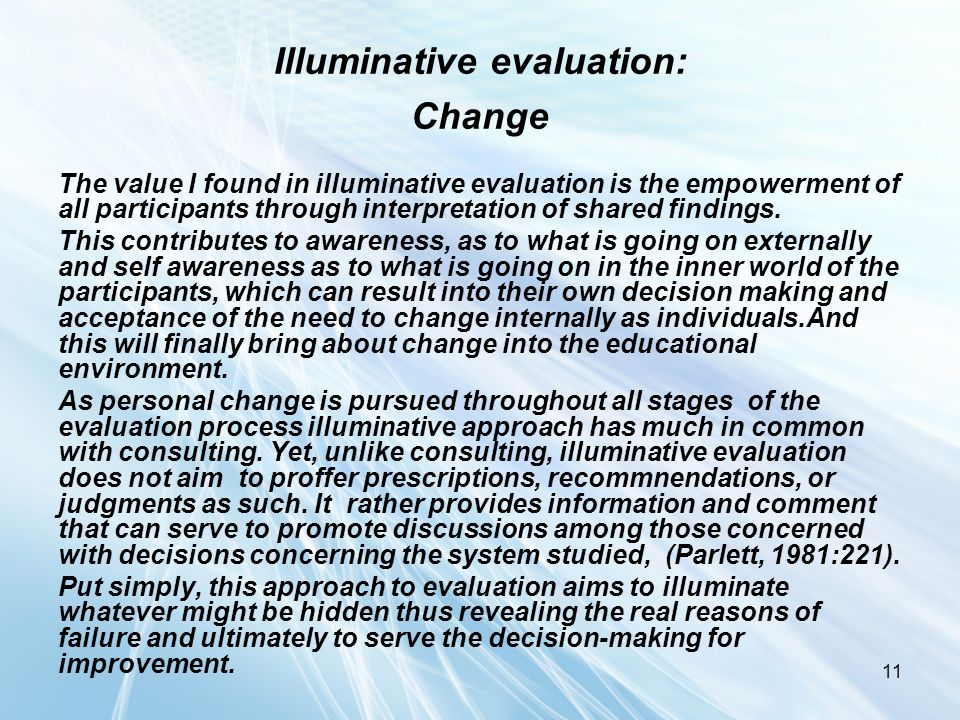 11 Illuminative evaluation: Change The value I found in illuminative evaluation is the empowerment of all participants through interpretation of share
