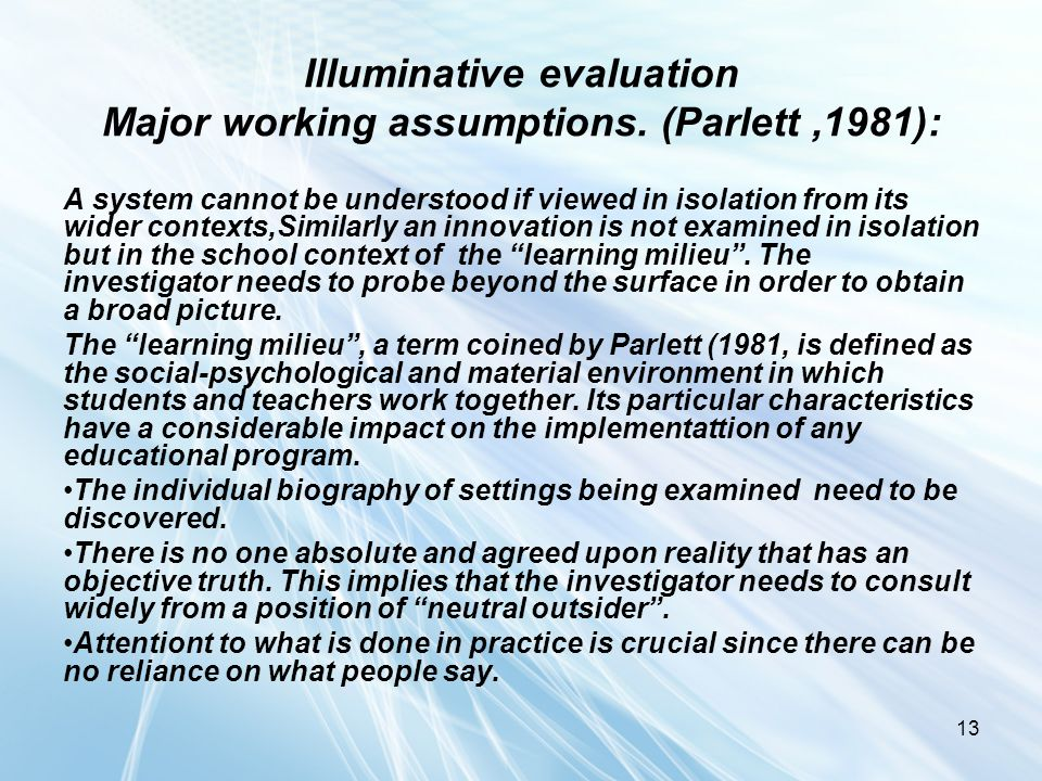 13 Illuminative evaluation Major working assumptions. (Parlett,1981): A system cannot be understood if viewed in isolation from its wider contexts,Sim