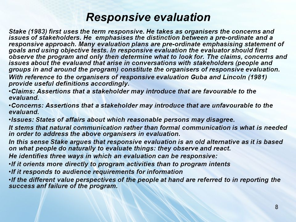 8 Responsive evaluation Stake (1983) first uses the term responsive. He takes as organisers the concerns and issues of stakeholders. He emphasises the