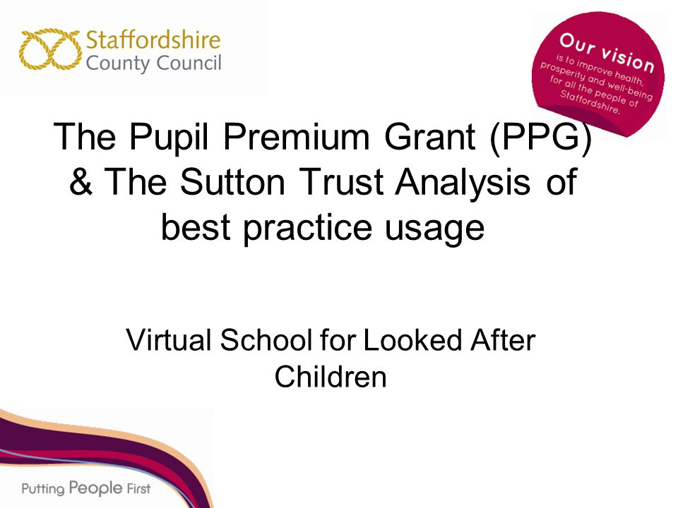 The Pupil Premium Grant (PPG) & The Sutton Trust Analysis of best practice usage Virtual School for Looked After Children