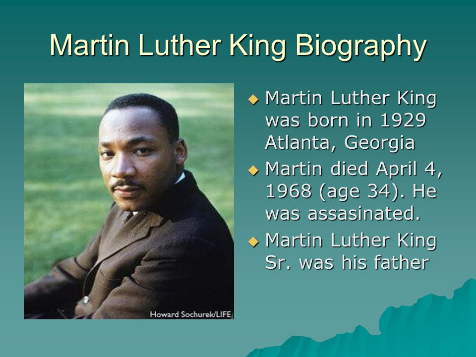 Martin Luther King Biography  Martin Luther King was born in 1929 Atlanta, Georgia  Martin died April 4, 1968 (age 34).