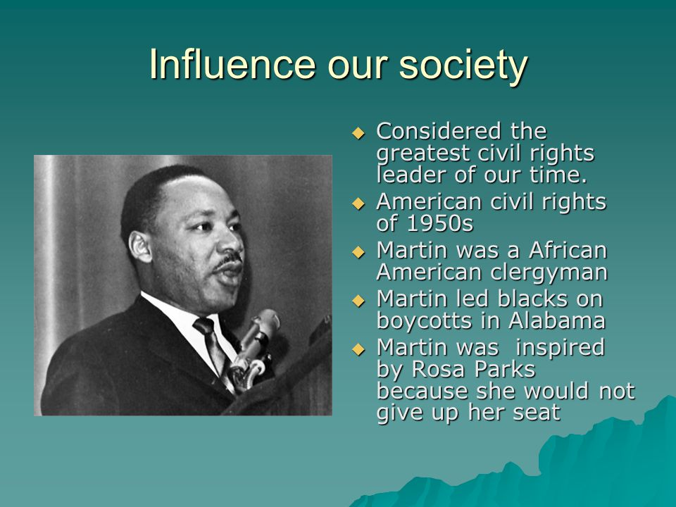 Influence our society  Considered the greatest civil rights leader of our time.