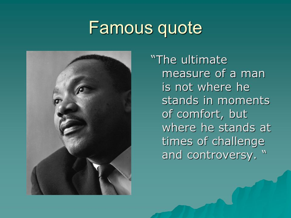Famous quote The ultimate measure of a man is not where he stands in moments of comfort, but where he stands at times of challenge and controversy.