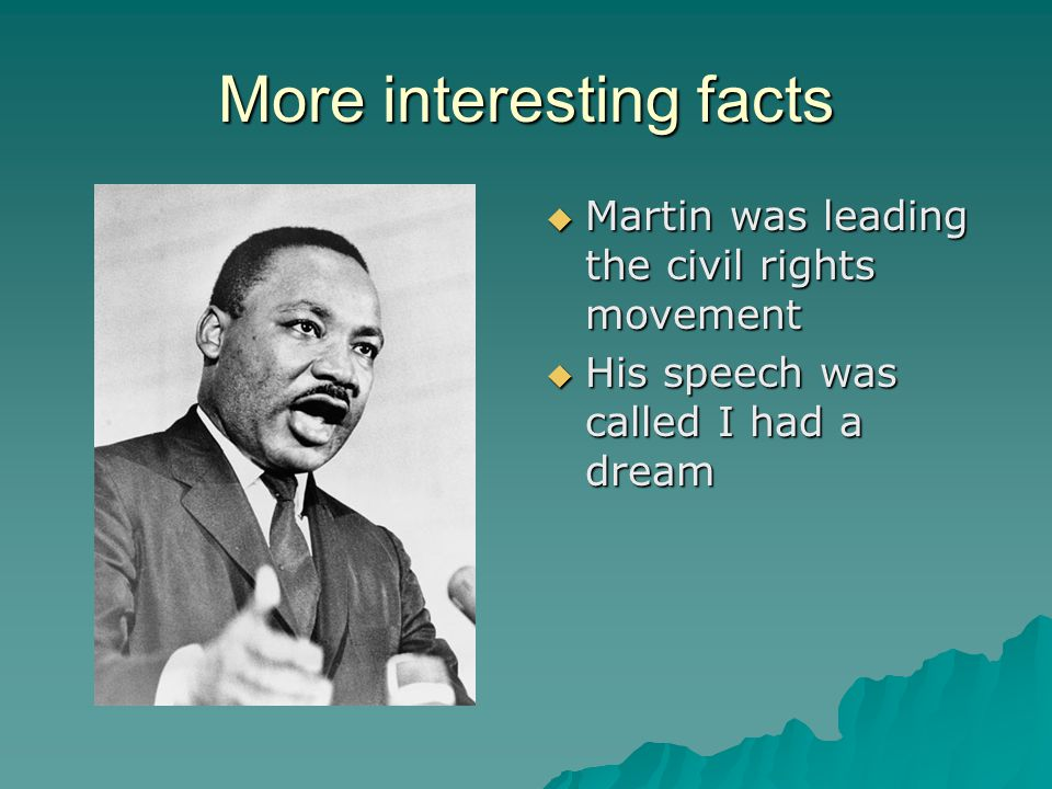 More interesting facts  Martin was leading the civil rights movement  His speech was called I had a dream