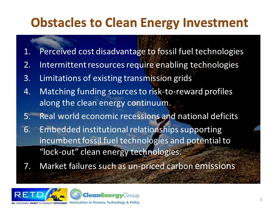 Technological and Competitive Risks, when combined with market failures such as un-priced carbon emissions, bring investment obstacles including: – Uncertainty over long-term policies – Large upfront asset costs – Restricted lending by banks – High transaction costs – Inflated costs to cover unknown or risk contingencies – Burdening with additional costs from interconnections and construction facilities (e.g., vessels for offshore wind) 6