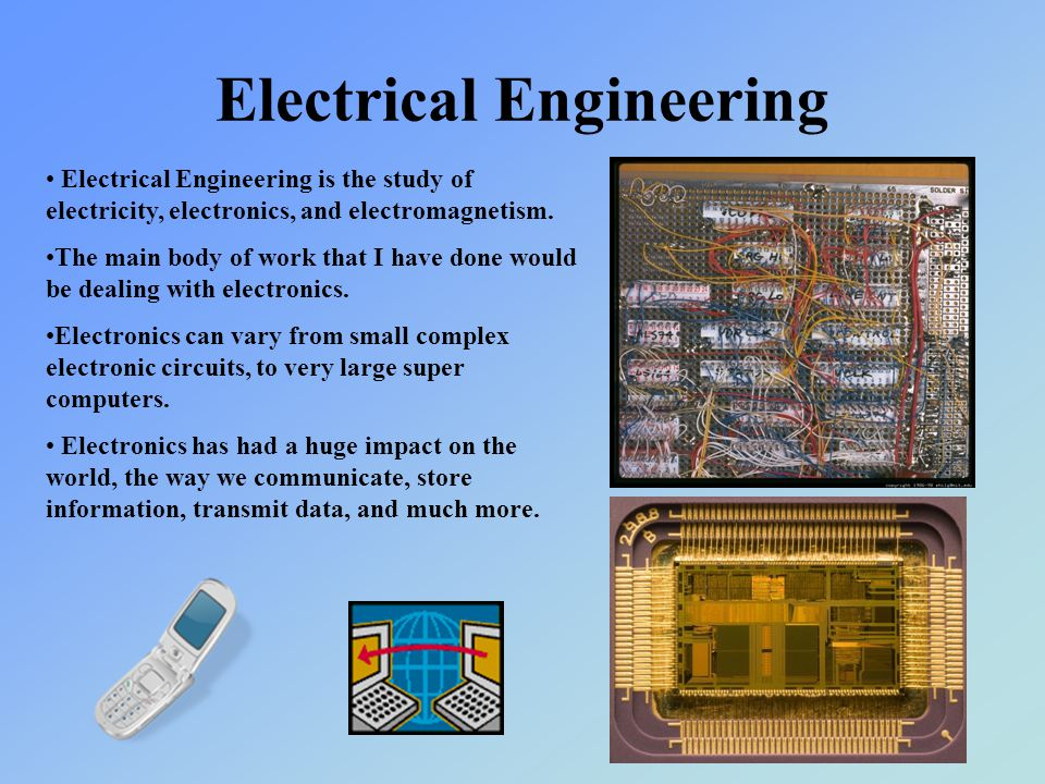 Electrical Engineering Electrical Engineering is the study of electricity, electronics, and electromagnetism.