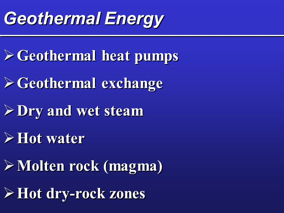 Geothermal Energy  Geothermal heat pumps  Geothermal exchange  Dry and wet steam  Hot water  Molten rock (magma)  Hot dry-rock zones