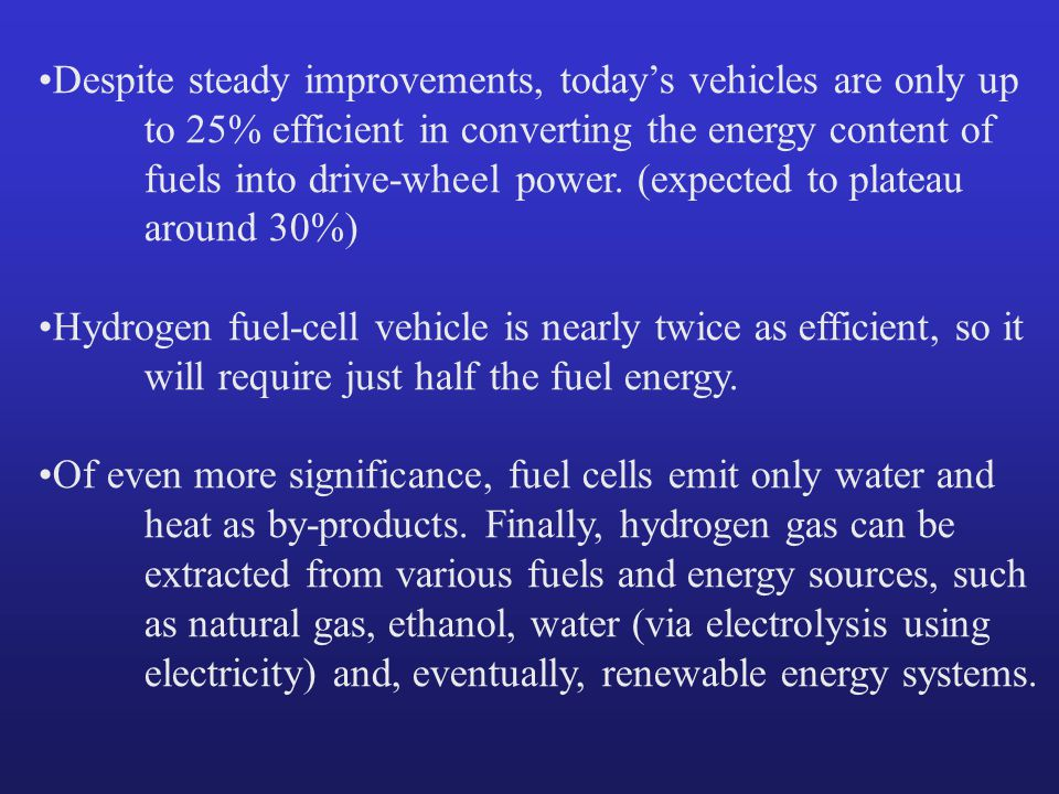 Despite steady improvements, today's vehicles are only up to 25% efficient in converting the energy content of fuels into drive-wheel power.