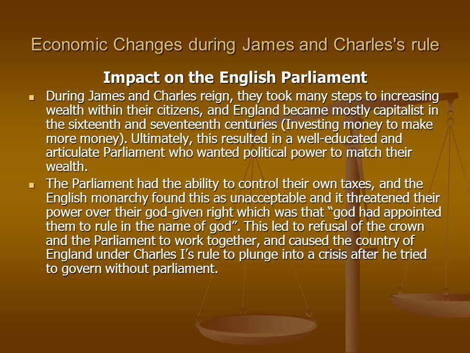Economic Changes during James and Charles s rule Impact on the English Parliament During James and Charles reign, they took many steps to increasing wealth within their citizens, and England became mostly capitalist in the sixteenth and seventeenth centuries (Investing money to make more money).