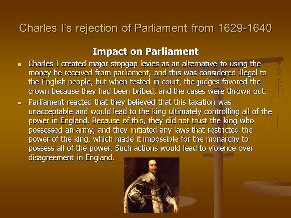 Charles I's rejection of Parliament from 1629-1640 Impact on Parliament Charles I created major stopgap levies as an alternative to using the money he received from parliament, and this was considered illegal to the English people, but when tested in court, the judges favored the crown because they had been bribed, and the cases were thrown out.