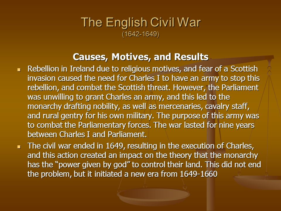 The English Civil War (1642-1649) Causes, Motives, and Results Rebellion in Ireland due to religious motives, and fear of a Scottish invasion caused the need for Charles I to have an army to stop this rebellion, and combat the Scottish threat.
