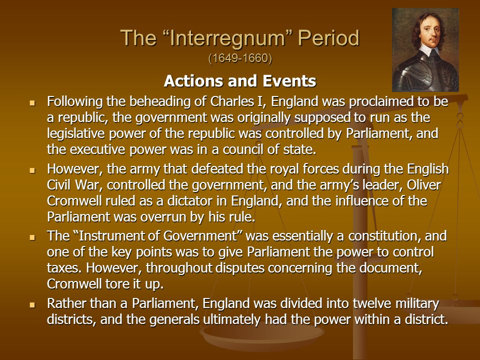 The Interregnum Period (1649-1660) Actions and Events Following the beheading of Charles I, England was proclaimed to be a republic, the government was originally supposed to run as the legislative power of the republic was controlled by Parliament, and the executive power was in a council of state.