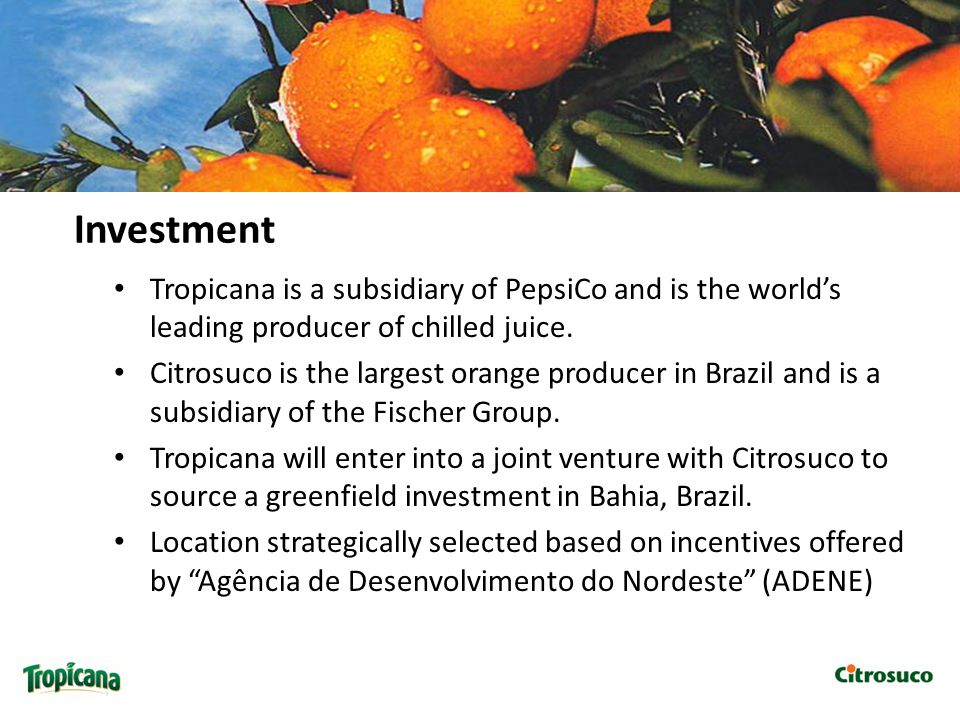 Investment Tropicana is a subsidiary of PepsiCo and is the world's leading producer of chilled juice.